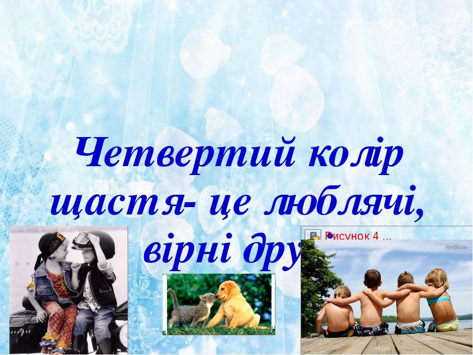 Четвертий колір щастя- це люблячі, вірні друзі