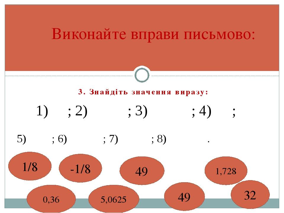 3. Знайдіть значення виразу: Виконайте вправи письмово: 0,36 5,0625 49 1,728...