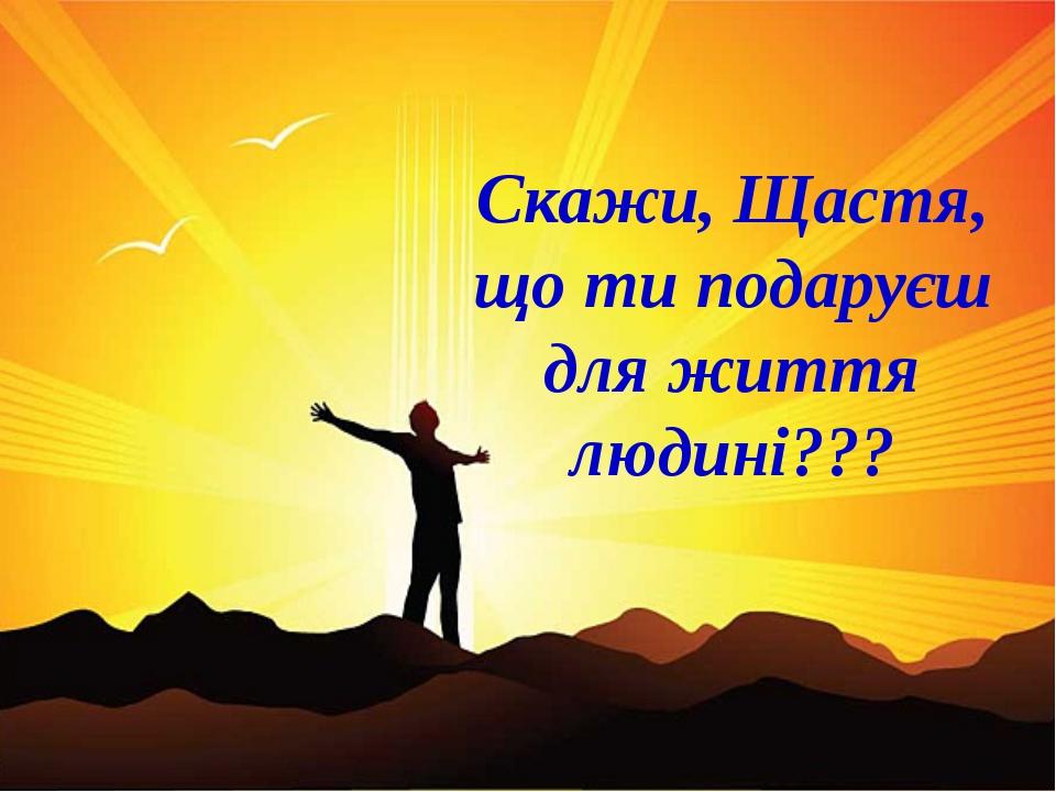 Скажи, Щастя, що ти подаруєш для життя людині???