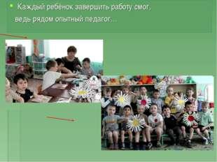 Каждый ребёнок завершить работу смог, ведь рядом опытный педагог…