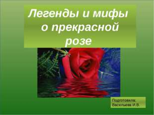 Легенды и мифы о прекрасной розе Подготовила: Васильева И.В.