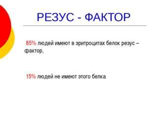 РЕЗУС - ФАКТОР 85% людей имеют в эритроцитах белок резус – фактор, 15% людей