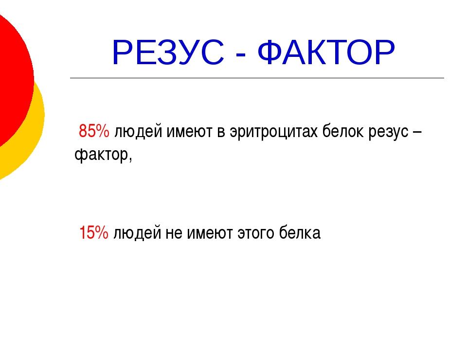 РЕЗУС - ФАКТОР 85% людей имеют в эритроцитах белок резус – фактор, 15% людей...
