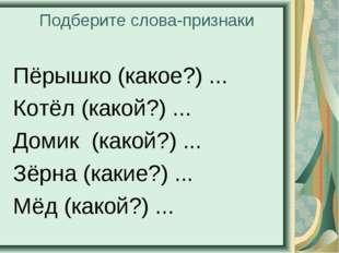 Подберите слова-признаки Пёрышко (какое?) ... Котёл (какой?) ... Домик (какой