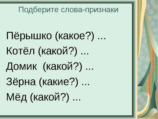 Подберите слова-признаки Пёрышко (какое?) ... Котёл (какой?) ... Домик (какой...