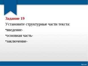 Задание 19 Установите структурные части текста: введение- основная часть- зак