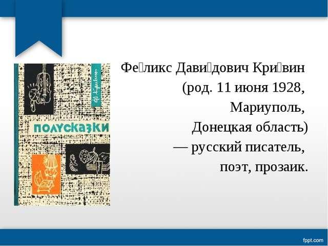 Фе́ликс Дави́дович Кри́вин (род. 11 июня 1928, Мариуполь, Донецкая область) —...