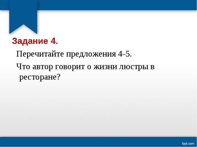 Задание 4. Перечитайте предложения 4-5. Что автор говорит о жизни люстры в ре...