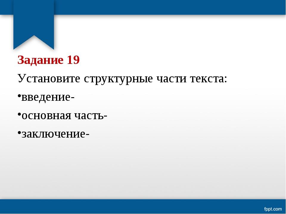 Задание 19 Установите структурные части текста: введение- основная часть- зак...