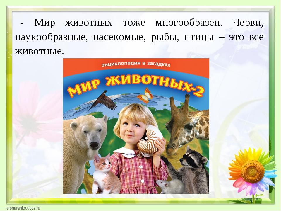 - Мир животных тоже многообразен. Черви, паукообразные, насекомые, рыбы, птиц...