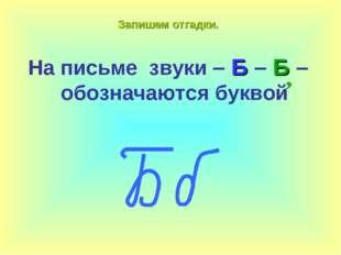 Запишем отгадки. На письме звуки – Б – Б – обозначаются буквой