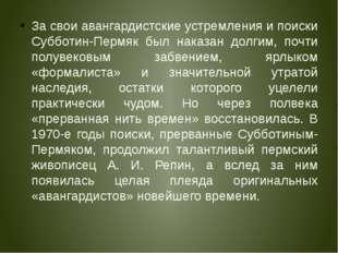 За свои авангардистские устремления и поиски Субботин-Пермяк был наказан долг