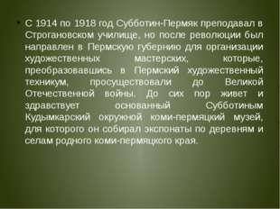 С 1914 по 1918 год Субботин-Пермяк преподавал в Строгановском училище, но пос