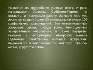 Несмотря на труднейшие условия жизни и рано начавшуюся болезнь, Субботин-Перм