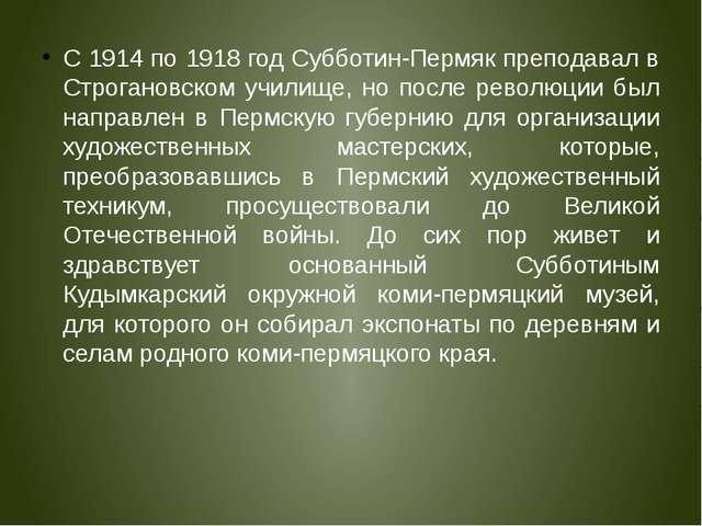 С 1914 по 1918 год Субботин-Пермяк преподавал в Строгановском училище, но пос...