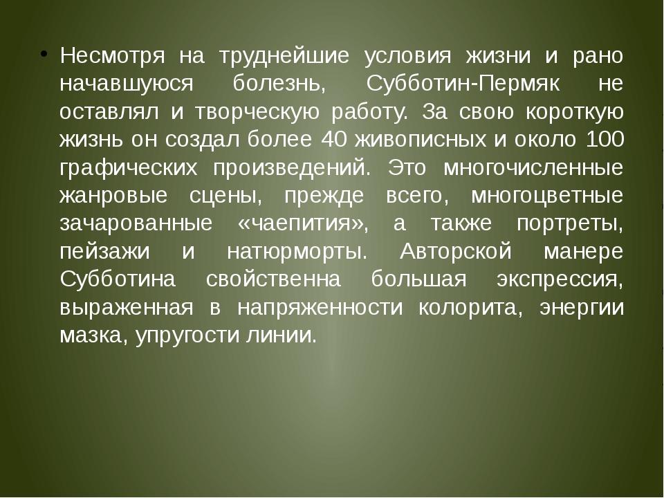 Несмотря на труднейшие условия жизни и рано начавшуюся болезнь, Субботин-Перм...