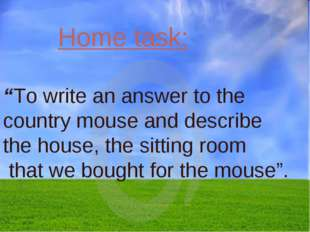 "Home task: ""To write an answer to the country mouse and describe the house, t"