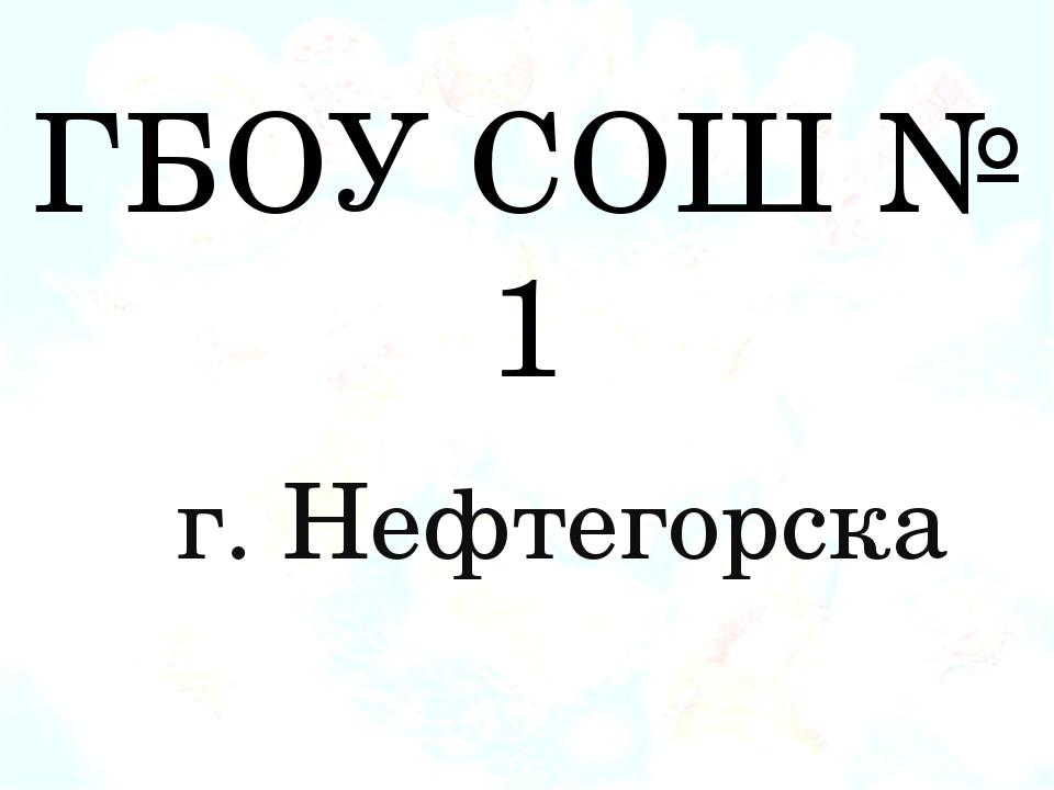 ГБОУ СОШ № 1 г. Нефтегорска