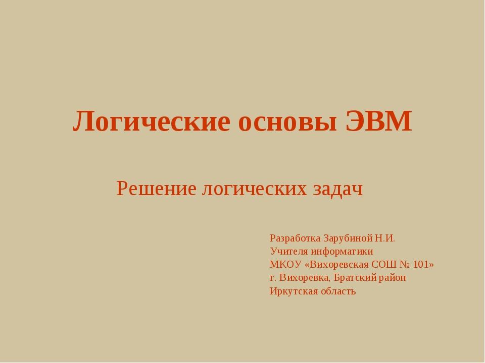 Логические основы ЭВМ Решение логических задач Разработка Зарубиной Н.И. Учит...