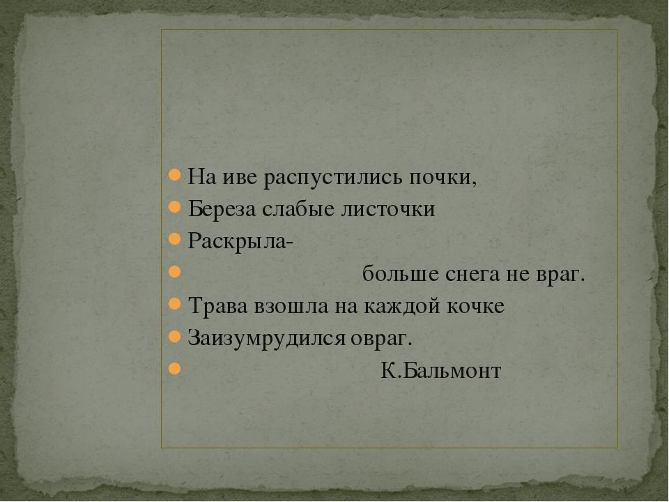 На иве распустились почки, Береза слабые листочки Раскрыла- больше снега не...