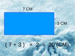 7 СМ 3 СМ ( 7 + 3 ) × 2 = 20 (СМ)
