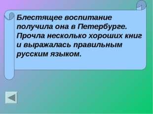 Блестящее воспитание получила она в Петербурге. Прочла несколько хороших книг
