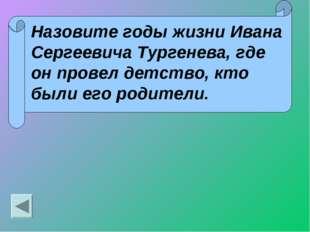 Назовите годы жизни Ивана Сергеевича Тургенева, где он провел детство, кто бы