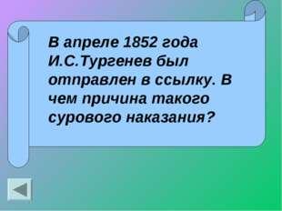 В апреле 1852 года И.С.Тургенев был отправлен в ссылку. В чем причина такого