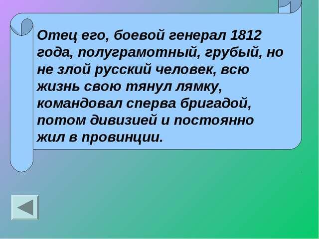 Отец его, боевой генерал 1812 года, полуграмотный, грубый, но не злой русский...