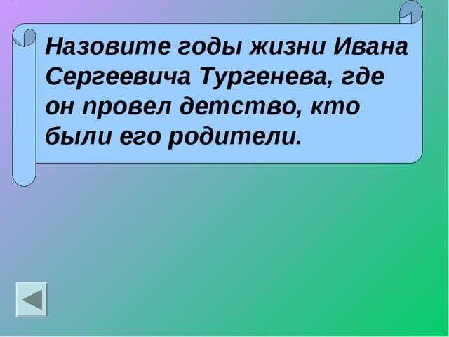 Назовите годы жизни Ивана Сергеевича Тургенева, где он провел детство, кто бы...