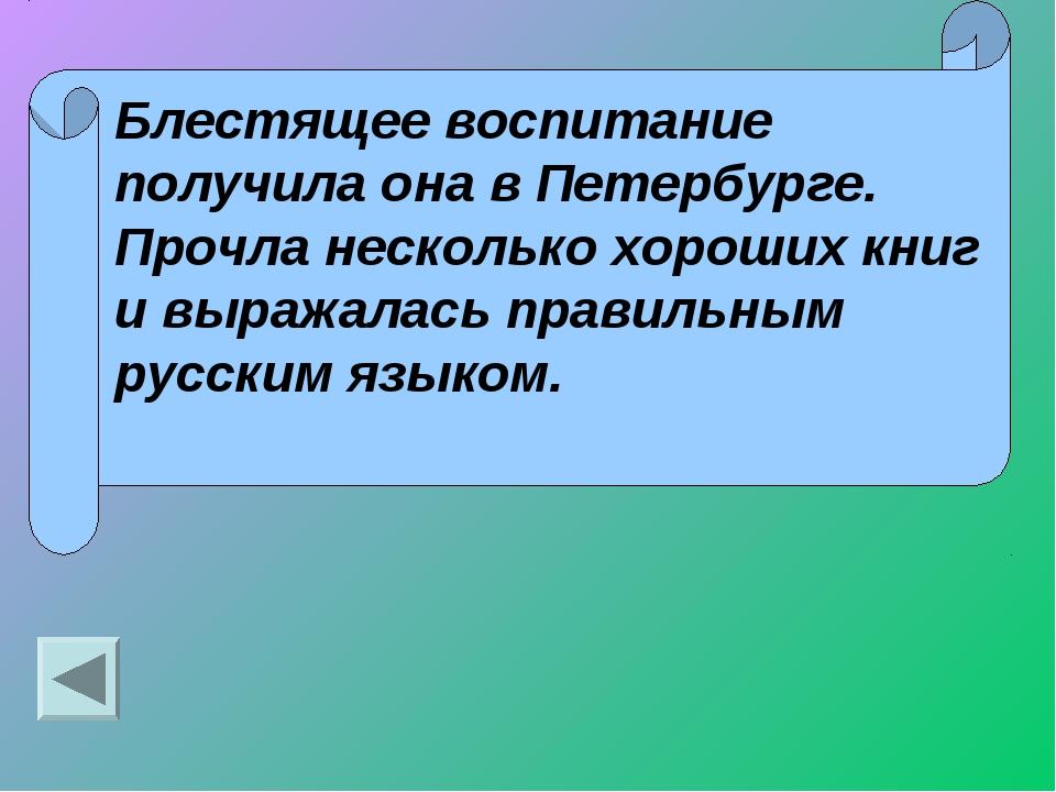 Блестящее воспитание получила она в Петербурге. Прочла несколько хороших книг...
