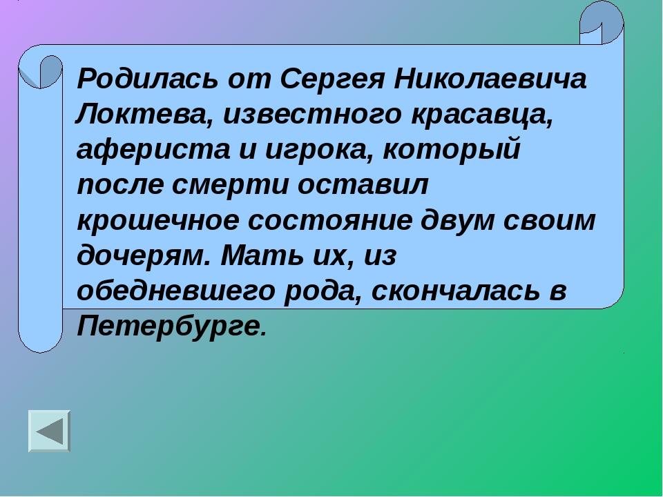 Родилась от Сергея Николаевича Локтева, известного красавца, афериста и игрок...