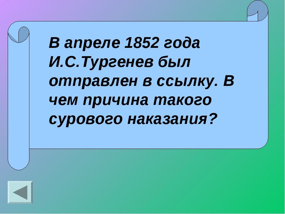 В апреле 1852 года И.С.Тургенев был отправлен в ссылку. В чем причина такого...