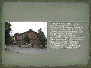 В центральной части города, недалеко от Троицкого собора, находится дом бывше