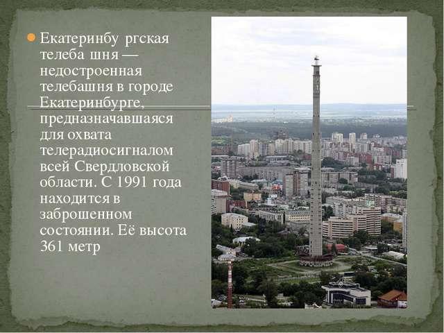 Екатеринбу́ргская телеба́шня — недостроенная телебашня в городе Екатеринбурге...