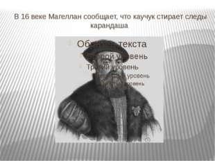 В 16 веке Магеллан сообщает, что каучук стирает следы карандаша