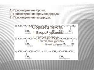 А) Присоединение брома; Б) Присоединение бромоводорода; В) Присоединение водо