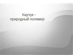 Каучук - природный полимер