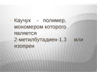 Каучук - полимер, мономером которого является 2-метилбутадиен-1,3 или изопрен