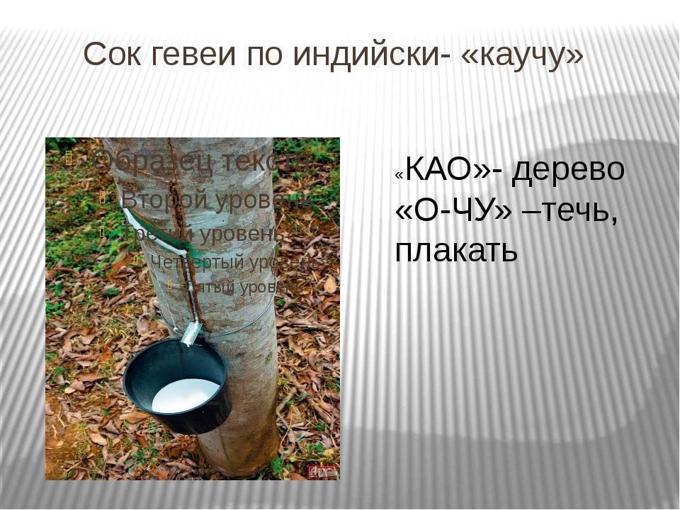 Сок гевеи по индийски- «каучу» «КАО»- дерево «О-ЧУ» –течь, плакать