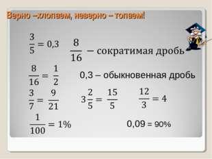 Верно –хлопаем, неверно – топаем! 0,3 – обыкновенная дробь 0,09 = 90%