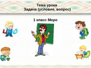Тема урока Задача (условие, вопрос) 1 класс Моро