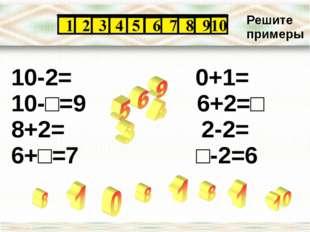 10-2= 0+1= 10-□=9 6+2=□ 8+2= 2-2= 6+□=7 □-2=6 Решите примеры