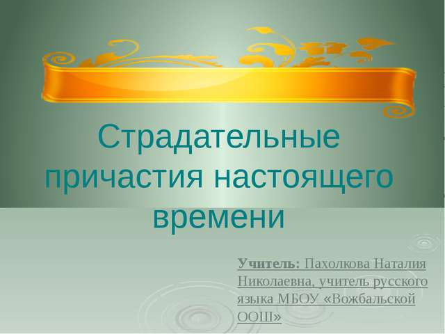Страдательные причастия настоящего времени Учитель: Пахолкова Наталия Николае...