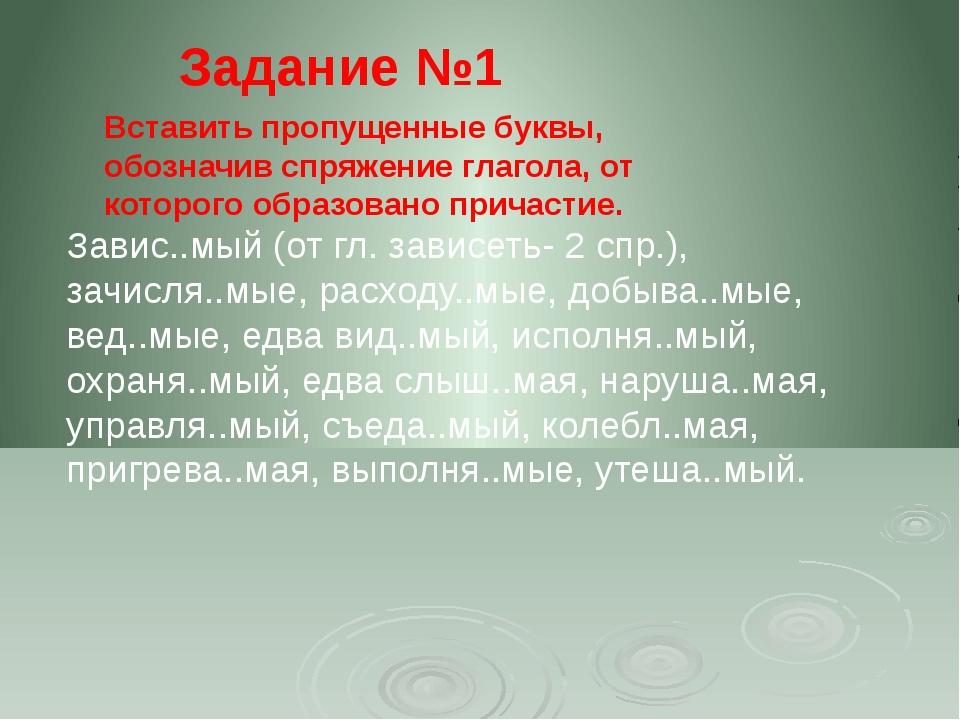 Задание №1 Завис..мый (от гл. зависеть- 2 спр.), зачисля..мые, расходу..мые,...