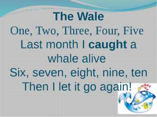 The Wale One, Two, Three, Four, Five Last month I caught a whale alive Six, s