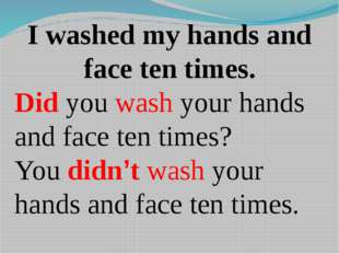 I washed my hands and face ten times. Did you wash your hands and face ten ti