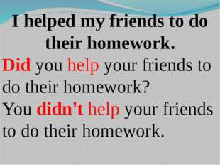 I helped my friends to do their homework. Did you help your friends to do the