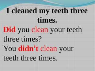I cleaned my teeth three times. Did you clean your teeth three times? You did