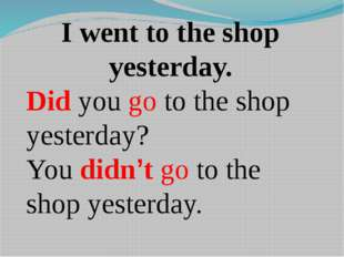 I went to the shop yesterday. Did you go to the shop yesterday? You didn't go
